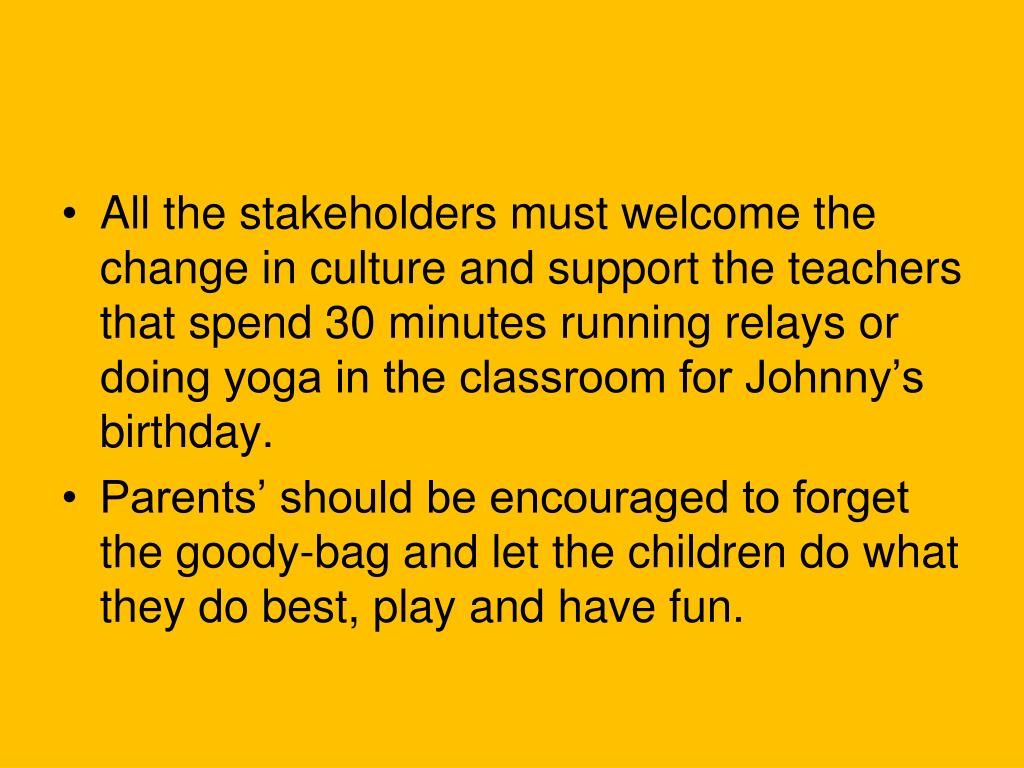 All the stakeholders must welcome the change in culture and support the teachers that spend 30 minutes running relays or doing yoga in the classroom for Johnny's birthday.