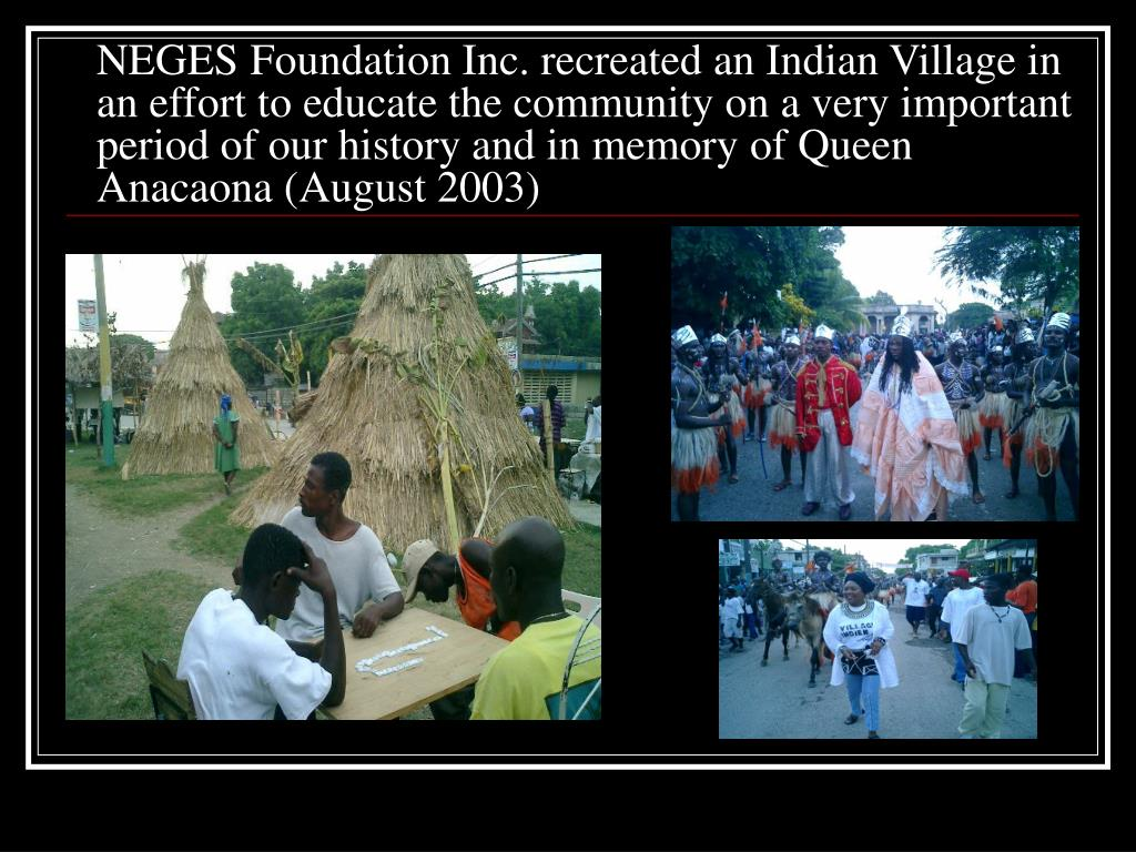 NEGES Foundation Inc. recreated an Indian Village in an effort to educate the community on a very important period of our history and in memory of Queen Anacaona (August 2003)