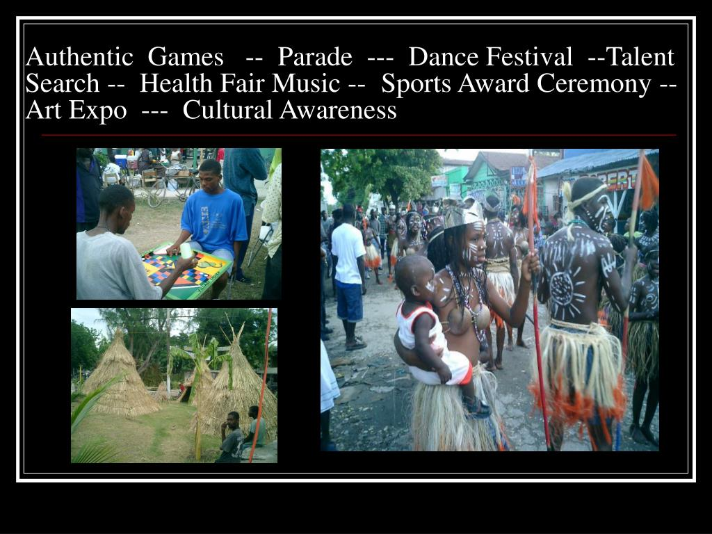 Authentic  Games   --  Parade  ---  Dance Festival  --Talent               Search --  Health Fair Music --Sports Award Ceremony --  Art Expo  ---  Cultural Awareness