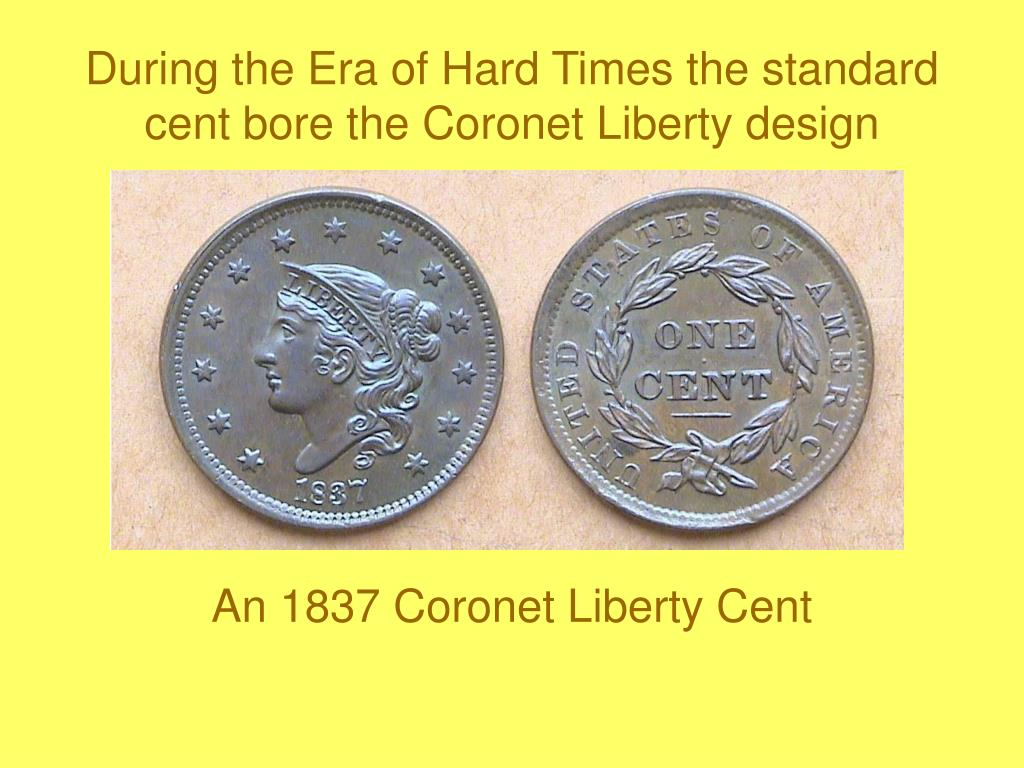 During the Era of Hard Times the standard cent bore the Coronet Liberty design