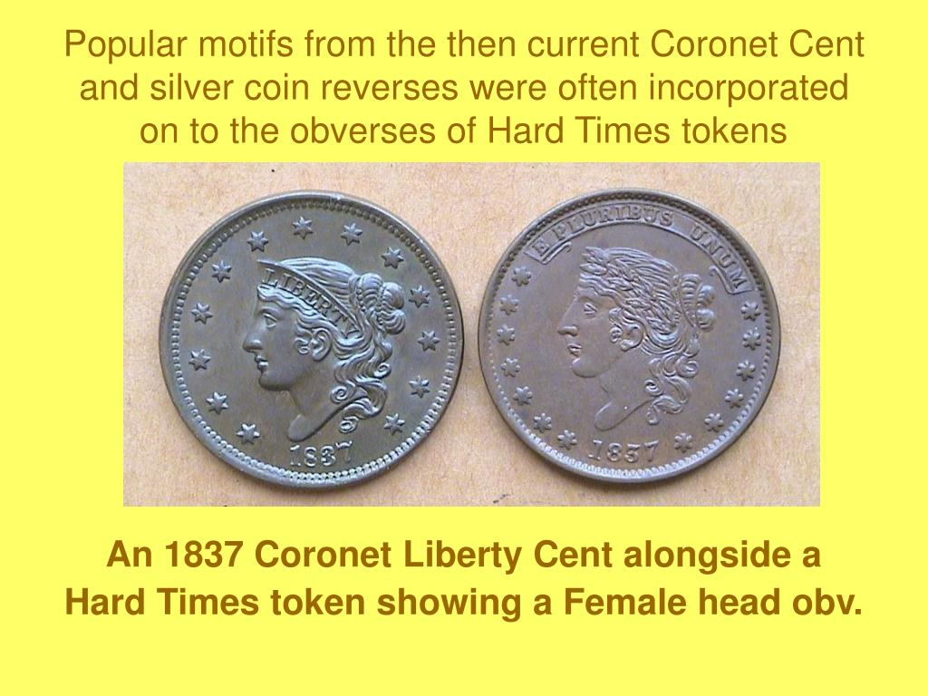 Popular motifs from the then current Coronet Cent and silver coin reverses were often incorporated on to the obverses of Hard Times tokens