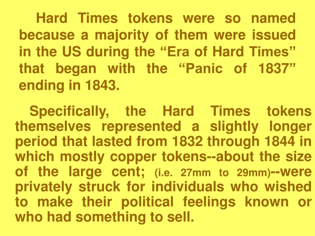 "Hard Times tokens were so named because a majority of them were issued in the US during the ""Era of Hard Times"" that began with the ""Panic of 1837"" ending in 1843."