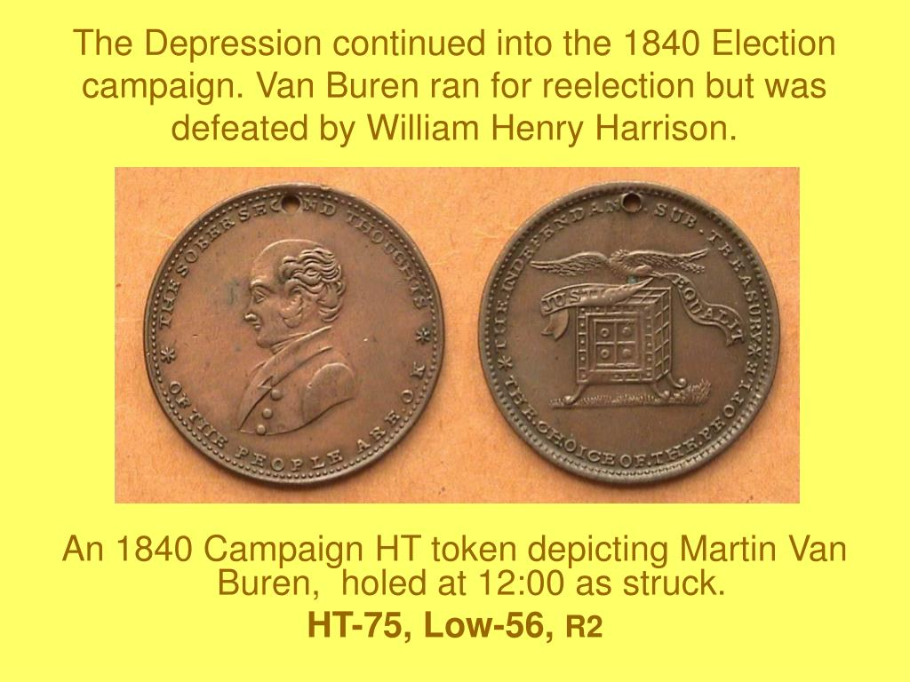 The Depression continued into the 1840 Election campaign. Van Buren ran for reelection but was defeated by William Henry Harrison.