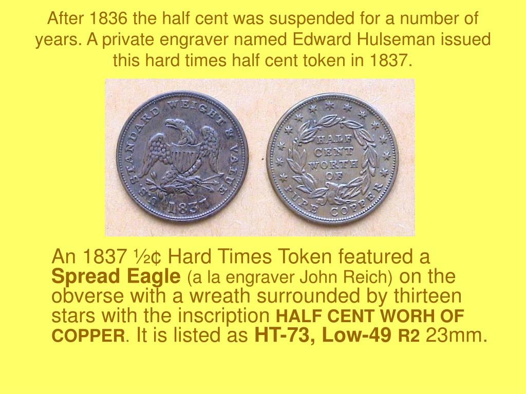 After 1836 the half cent was suspended for a number of years. A private engraver named Edward Hulseman issued this hard times half cent token in 1837.