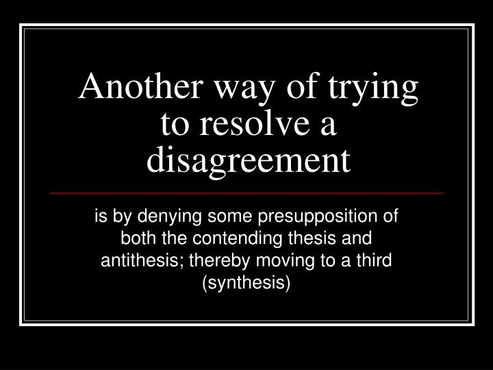 Another way of trying to resolve a disagreement