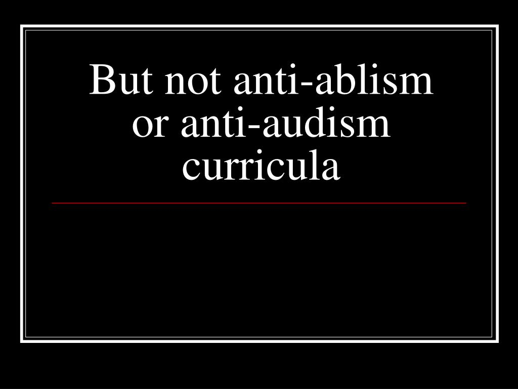 But not anti-ablism or anti-audism curricula