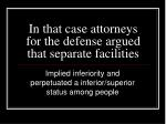 in that case attorneys for the defense argued that separate facilities