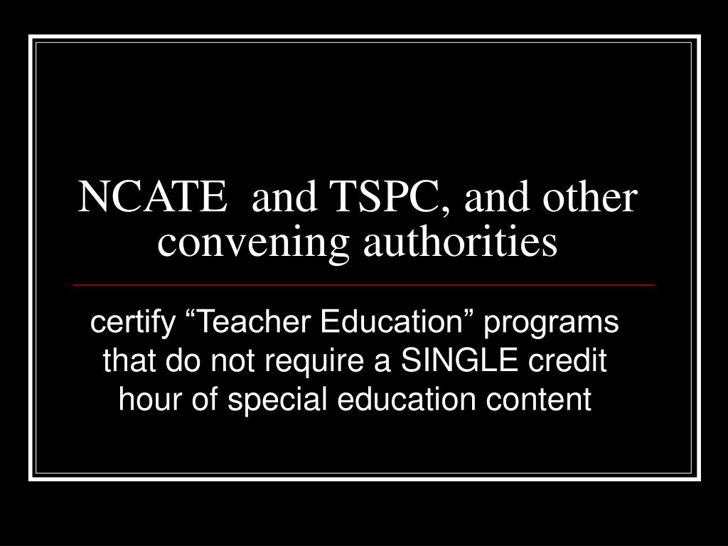 NCATE  and TSPC, and other convening authorities