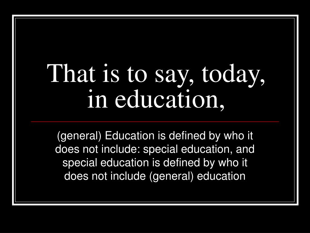 That is to say, today, in education,