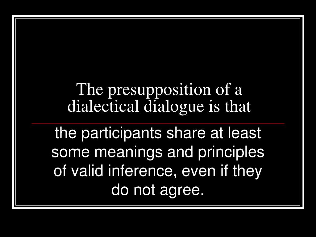 The presupposition of a dialectical dialogue is that