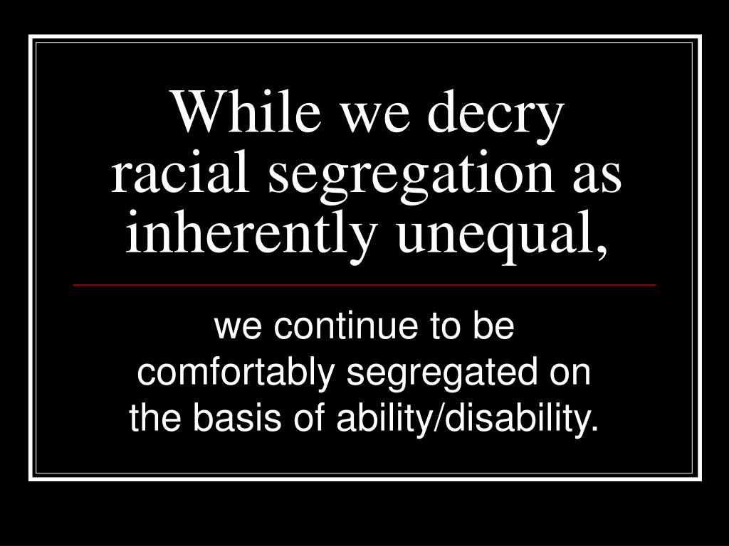 While we decry racial segregation as inherently unequal,