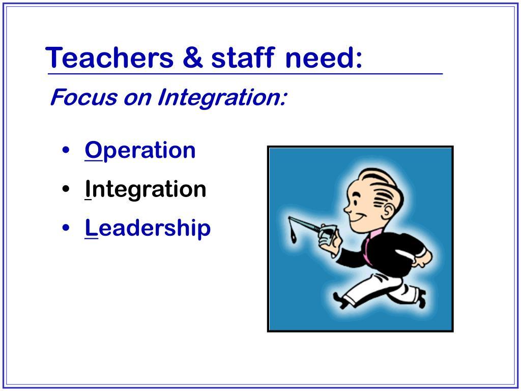Teachers & staff need: