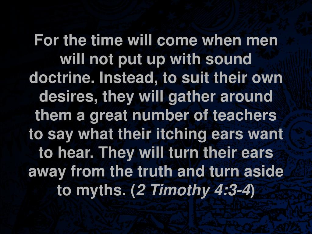 For the time will come when men will not put up with sound doctrine. Instead, to suit their own desires, they will gather around them a great number of teachers to say what their itching ears want to hear. They will turn their ears away from the truth and turn aside to myths. (