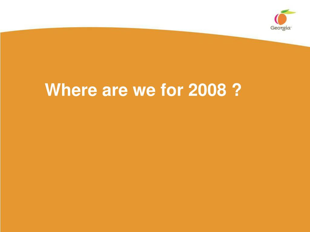 Where are we for 2008 ?