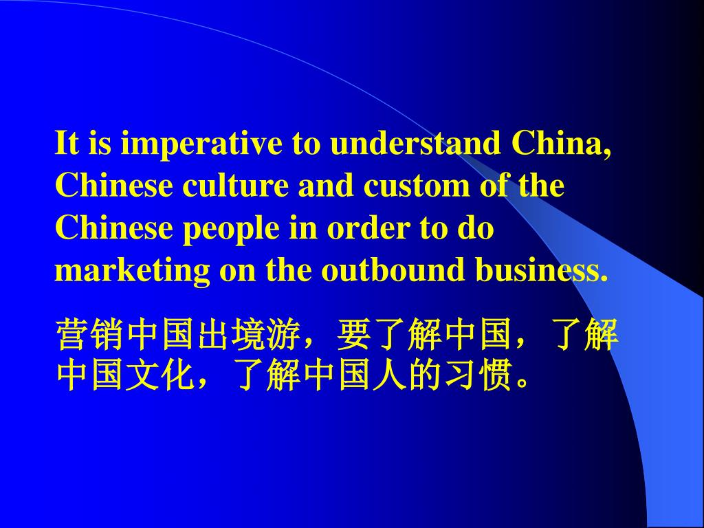 It is imperative to understand China, Chinese culture and custom of the Chinese people in order to do marketing on the outbound business.