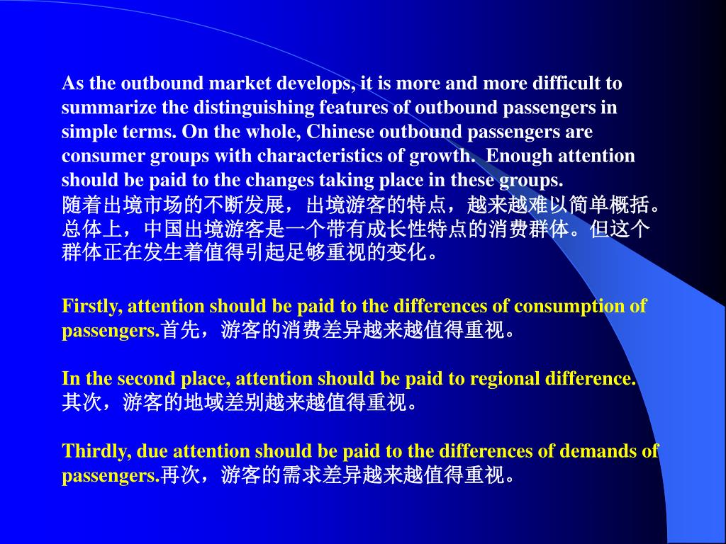 As the outbound market develops, it is more and more difficult to summarize the distinguishing features of outbound passengers in simple terms. On the whole, Chinese outbound passengers are consumer groups with characteristics of growth.  Enough attention should be paid to the changes taking place in these groups.