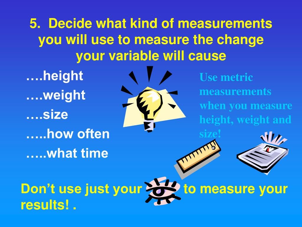 Use metric measurements when you measure height, weight and size!