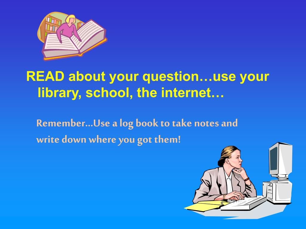 READ about your question…use your library, school, the internet…