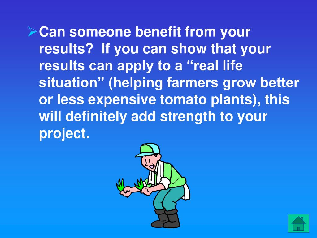 "Can someone benefit from your results?  If you can show that your results can apply to a ""real life situation"" (helping farmers grow better or less expensive tomato plants), this will definitely add strength to your project."