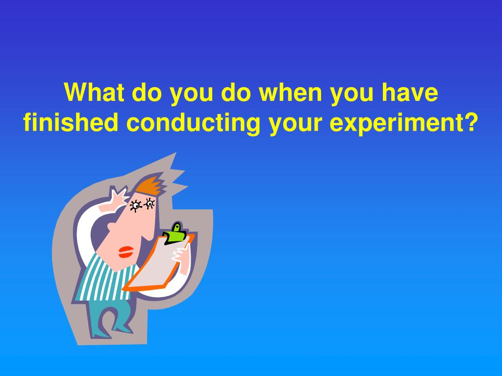 What do you do when you have finished conducting your experiment?