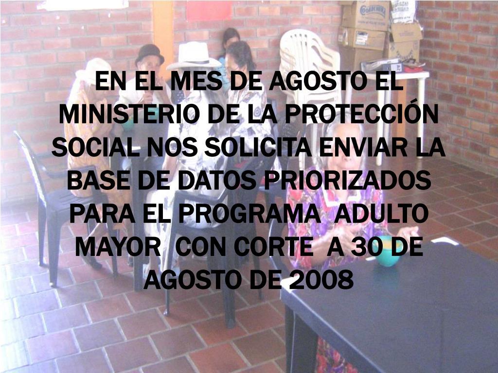 EN EL MES DE AGOSTO EL MINISTERIO DE LA PROTECCIÓN SOCIAL NOS SOLICITA ENVIAR LA BASE DE DATOS PRIORIZADOS  PARA EL PROGRAMA  ADULTO MAYOR  CON CORTE  A 30 DE AGOSTO DE 2008