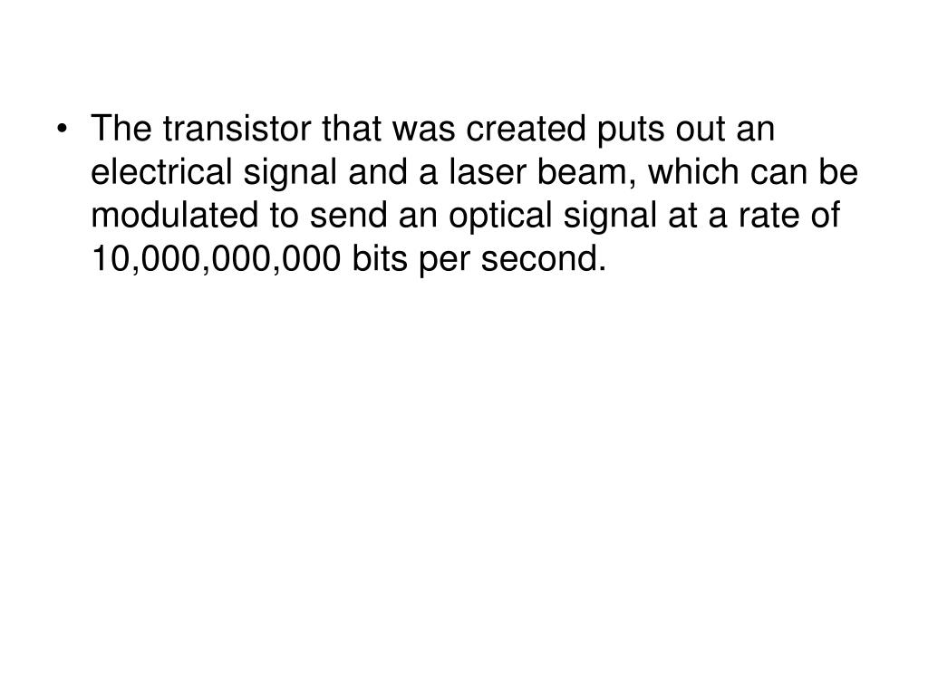 The transistor that was created puts out an electrical signal and a laser beam, which can be modulated to send an optical signal at a rate of 10,000,000,000 bits per second.