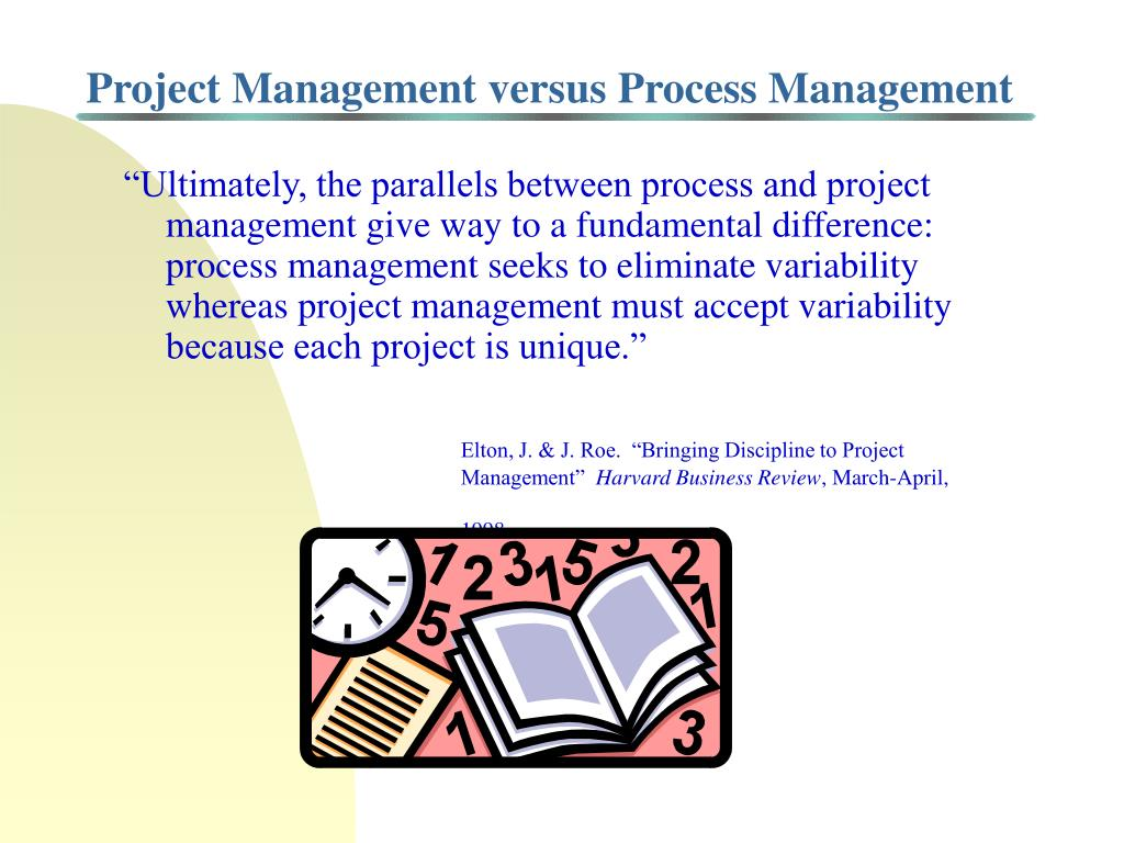 """Ultimately, the parallels between process and project management give way to a fundamental difference:  process management seeks to eliminate variability whereas project management must accept variability because each project is unique."""