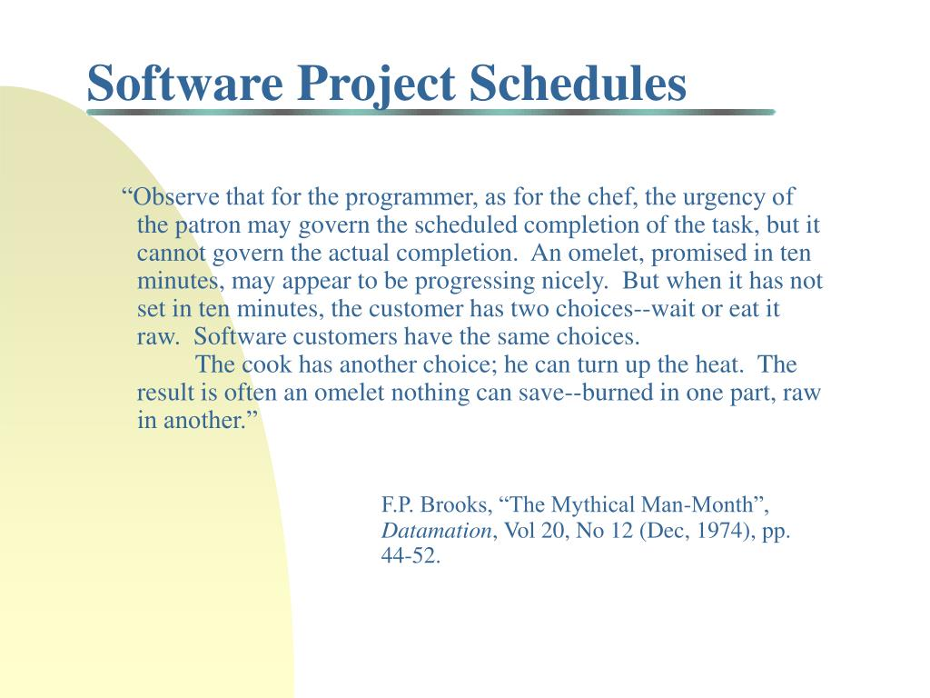 """Observe that for the programmer, as for the chef, the urgency of the patron may govern the scheduled completion of the task, but it cannot govern the actual completion.  An omelet, promised in ten minutes, may appear to be progressing nicely.  But when it has not set in ten minutes, the customer has two choices--wait or eat it raw.  Software customers have the same choices."