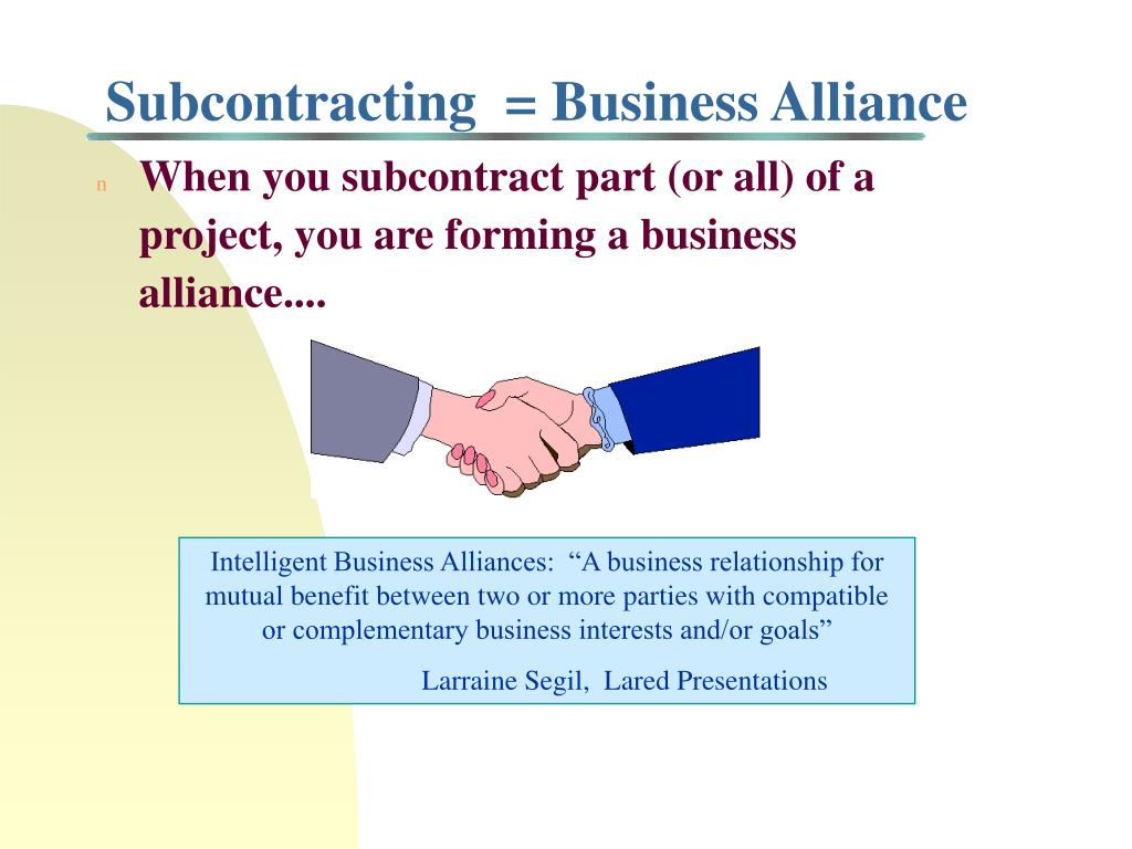 When you subcontract part (or all) of a project, you are forming a business alliance....