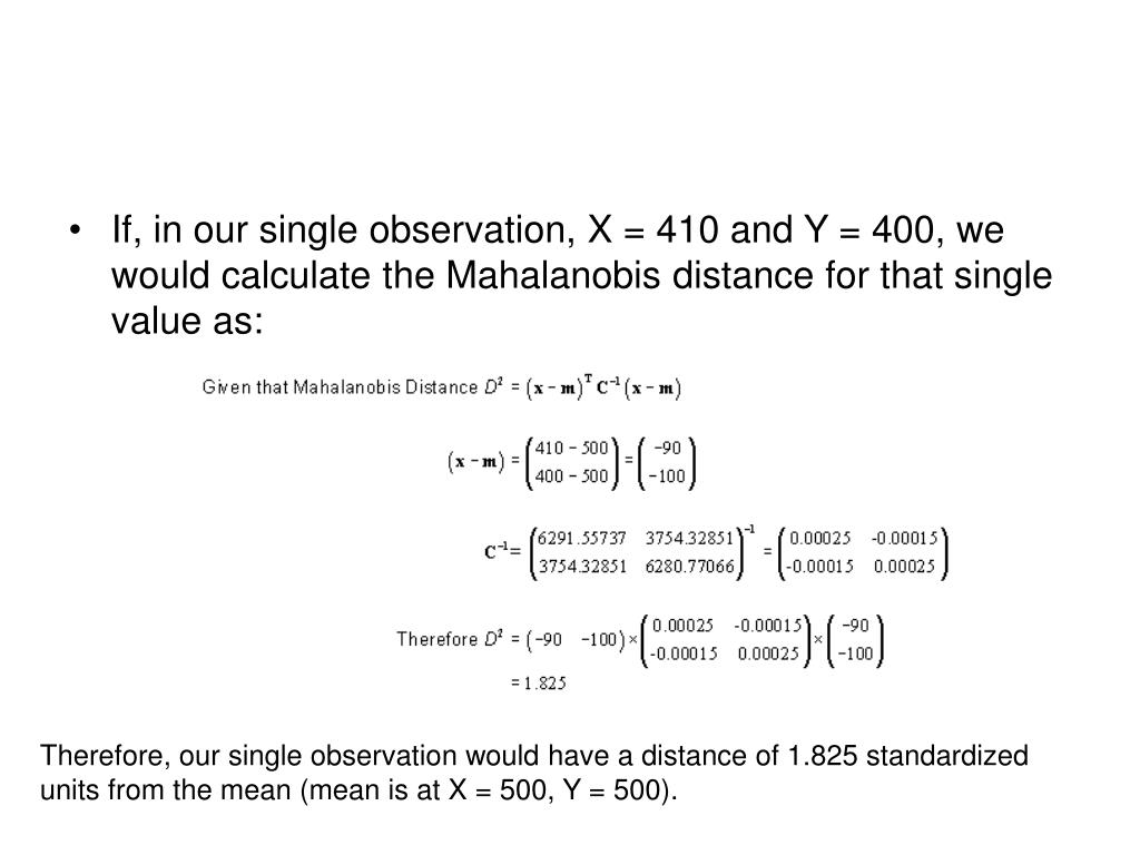 If, in our single observation, X = 410 and Y = 400, we would calculate the Mahalanobis distance for that single value as: