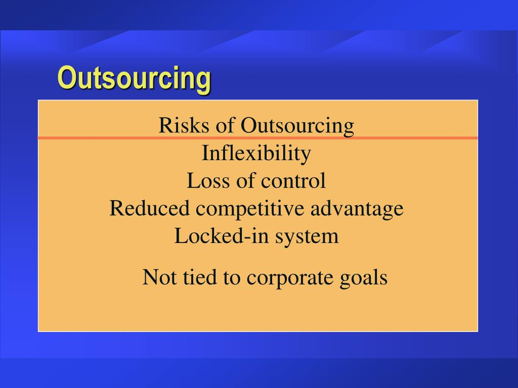 Risks of Outsourcing                   Inflexibility                                              Loss of control                                  Reduced competitive advantage        Locked-in system