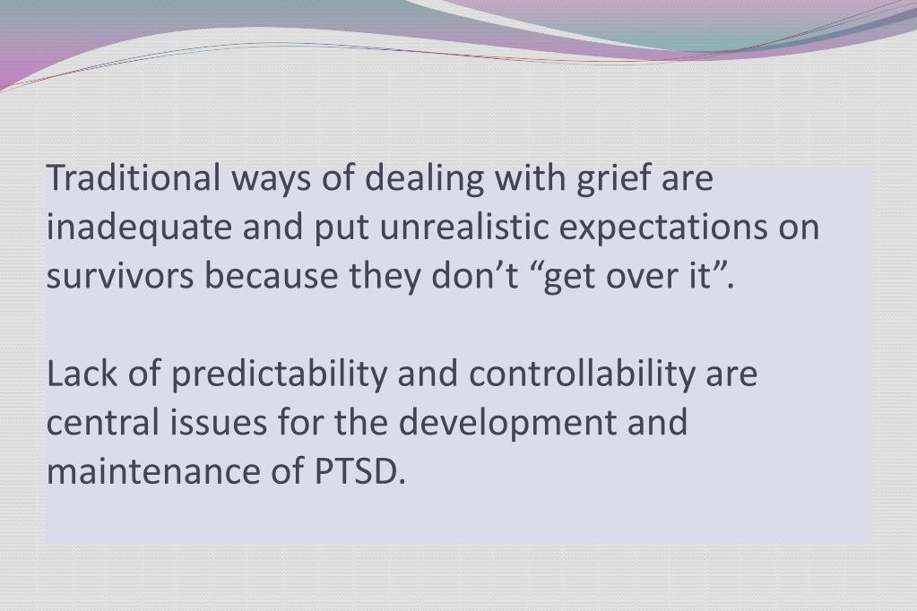 """Traditional ways of dealing with grief are inadequate and put unrealistic expectations on survivors because they don't """"get over it""""."""