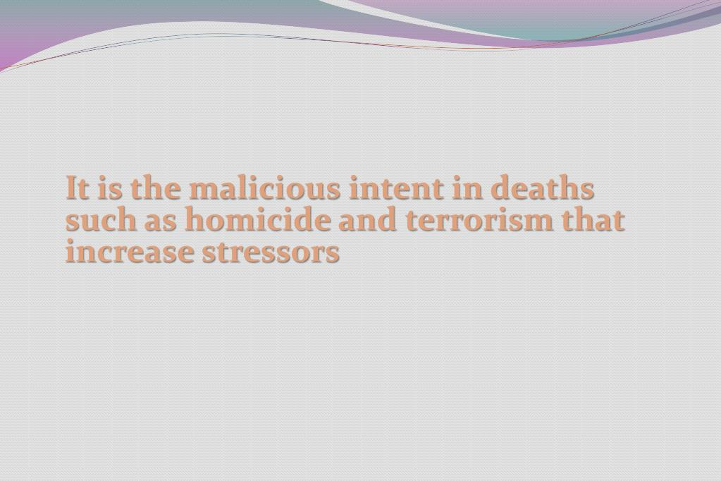 It is the malicious intent in deaths such as homicide and terrorism that increase stressors