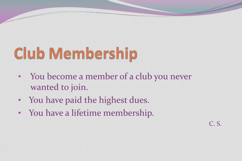 You become a member of a club you never