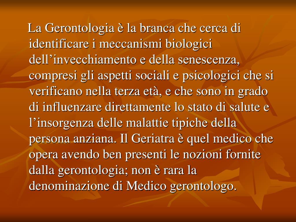 La Gerontologia è la branca che cerca di identificare i meccanismi biologici dell'invecchiamento e della senescenza, compresi gli aspetti sociali e psicologici che si verificano nella terza età, e che sono in grado di influenzare direttamente lo stato di salute e l'insorgenza delle malattie tipiche della persona anziana. Il Geriatra è quel medico che opera avendo ben presenti le nozioni fornite dalla gerontologia; non è rara la denominazione di Medico gerontologo.