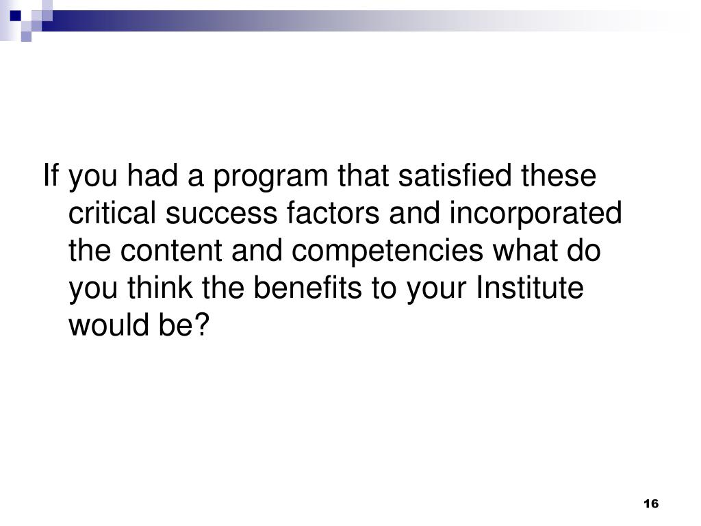 If you had a program that satisfied these critical success factors and incorporated the content and competencies what do you think the benefits to your Institute would be?