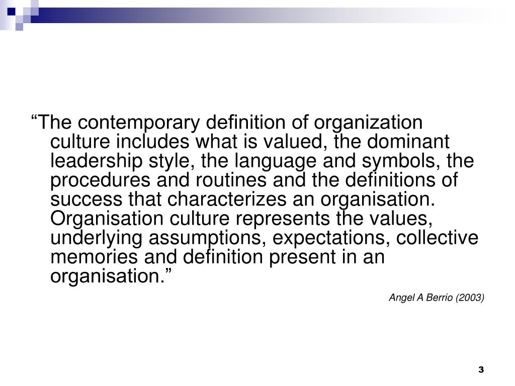 """""""The contemporary definition of organization culture includes what is valued, the dominant leadership style, the language and symbols, the procedures and routines and the definitions of success that characterizes an organisation. Organisation culture represents the values, underlying assumptions, expectations, collective memories and definition present in an organisation."""""""