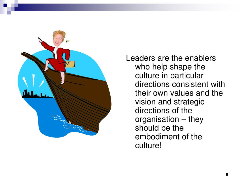 Leaders are the enablers who help shape the culture in particular directions consistent with their own values and the vision and strategic directions of the organisation – they should be the embodiment of the culture!