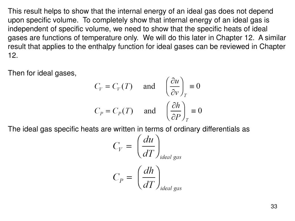 This result helps to show that the internal energy of an ideal gas does not depend upon specific volume.  To completely show that internal energy of an ideal gas is independent of specific volume, we need to show that the specific heats of ideal gases are functions of temperature only.  We will do this later in Chapter 12.  A similar result that applies to the enthalpy function for ideal gases can be reviewed in Chapter 12.