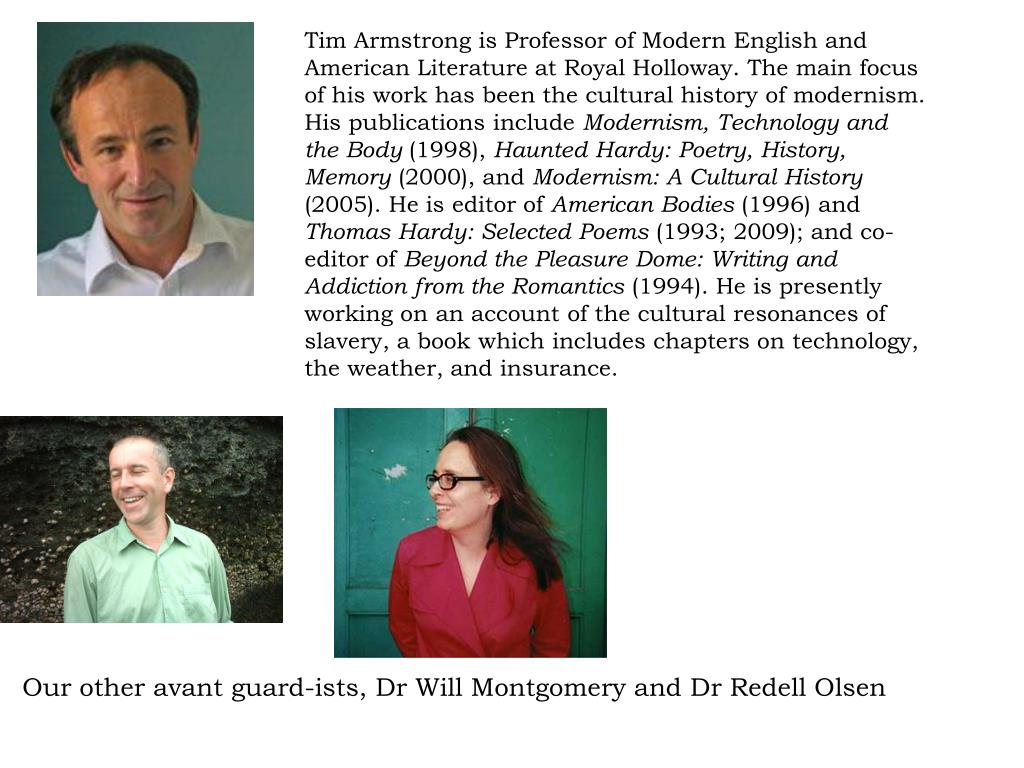 Tim Armstrong is Professor of Modern English and American Literature at Royal Holloway. The main focus of his work has been the cultural history of modernism. His publications include