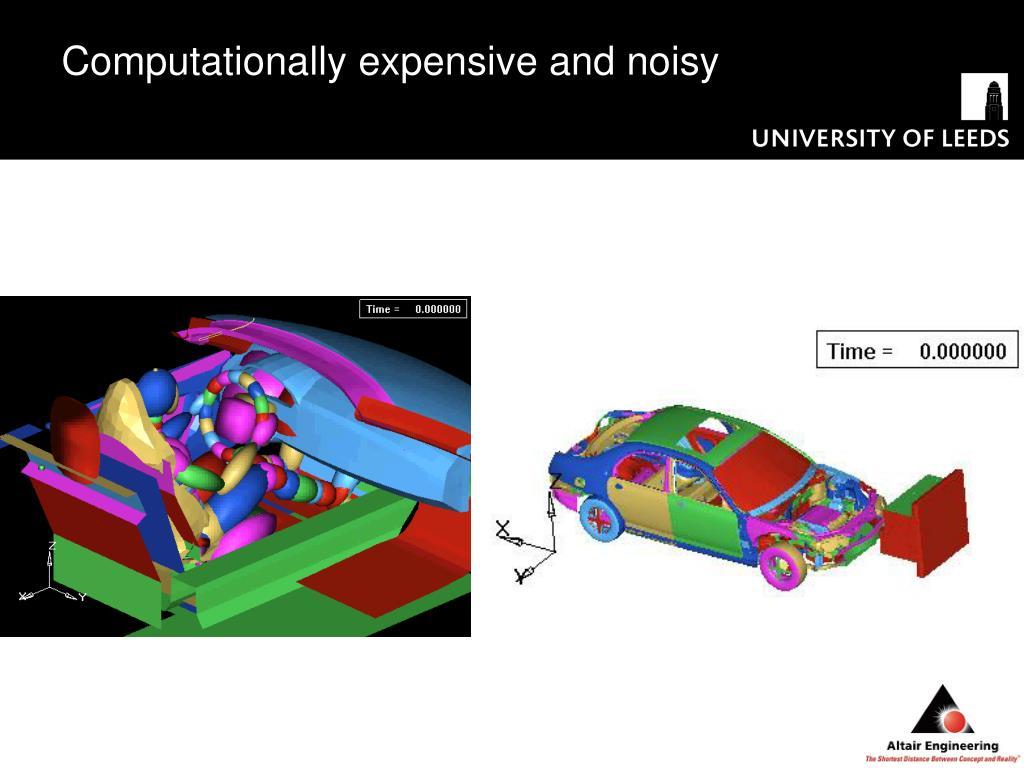 Computationally expensive and noisy