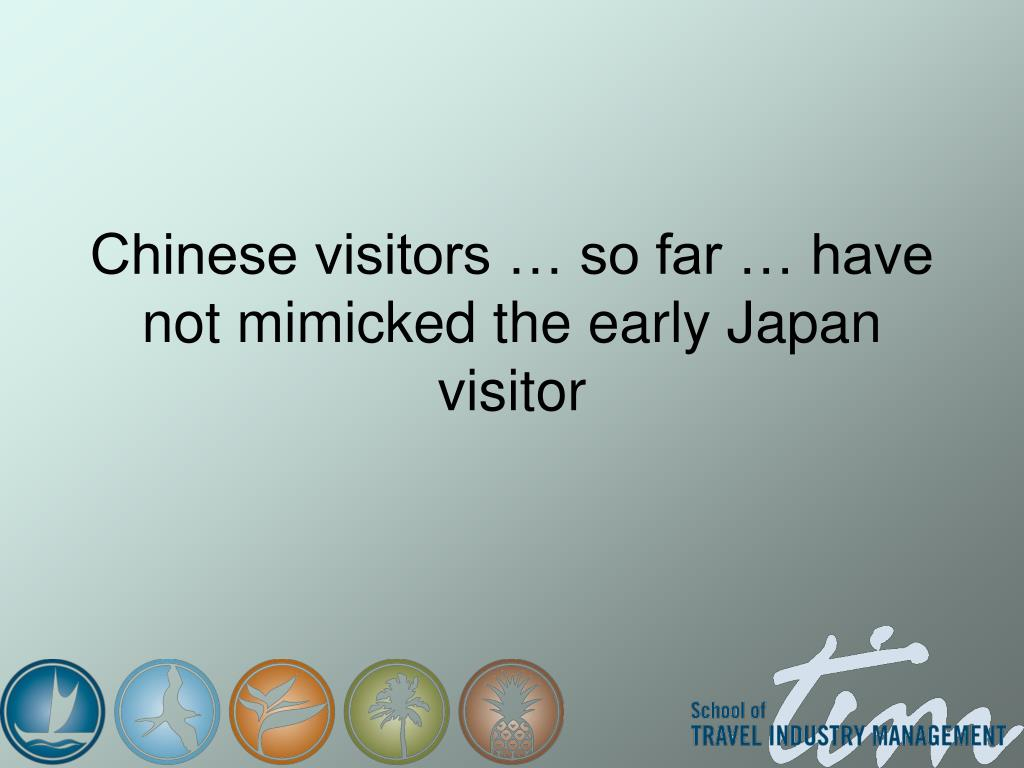 Chinese visitors … so far … have not mimicked the early Japan visitor