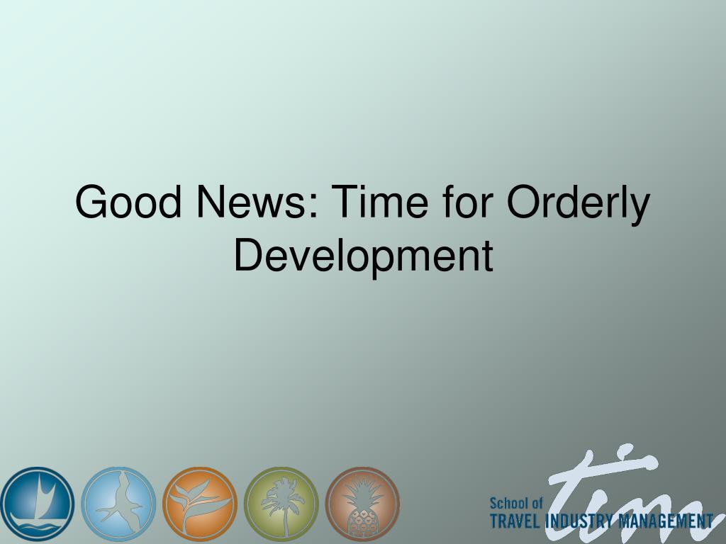 Good News: Time for Orderly Development