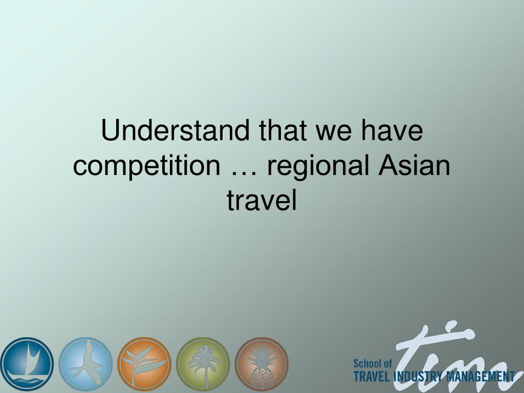 Understand that we have competition … regional Asian travel