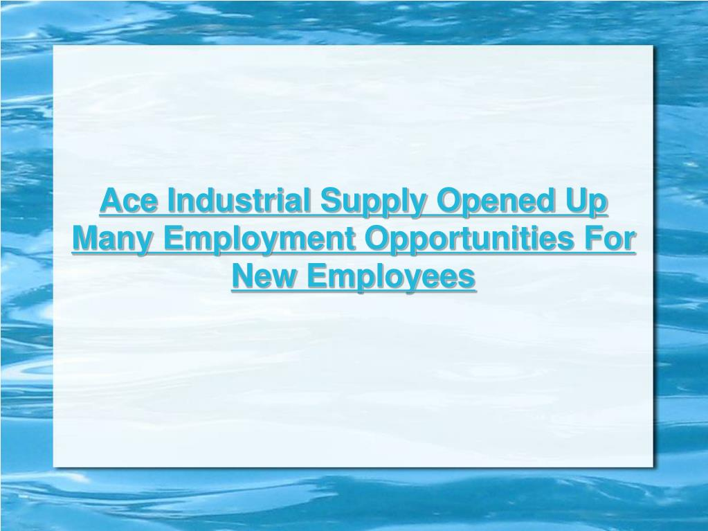 Ace Industrial Supply Opened Up Many Employment Opportunities For New Employees