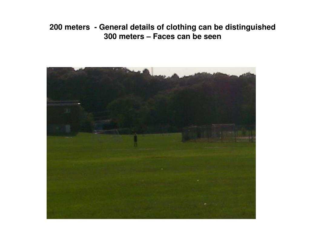 200 meters  - General details of clothing can be distinguished