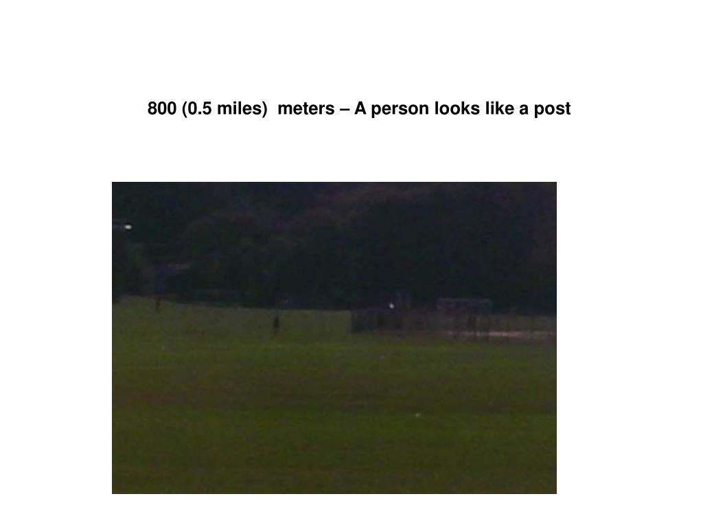 800 (0.5 miles)  meters – A person looks like a post