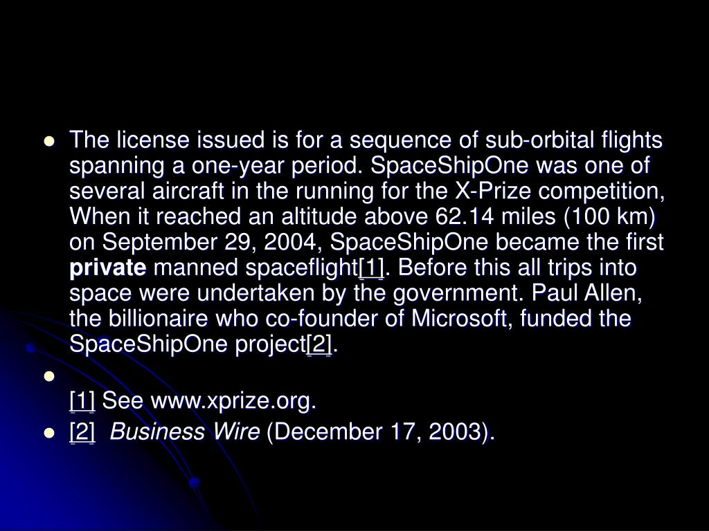 The license issued is for a sequence of sub-orbital flights spanning a one-year period. SpaceShipOne was one of several aircraft in the running for the X-Prize competition, When it reached an altitude above 62.14 miles (100 km) on September 29, 2004, SpaceShipOne became the first