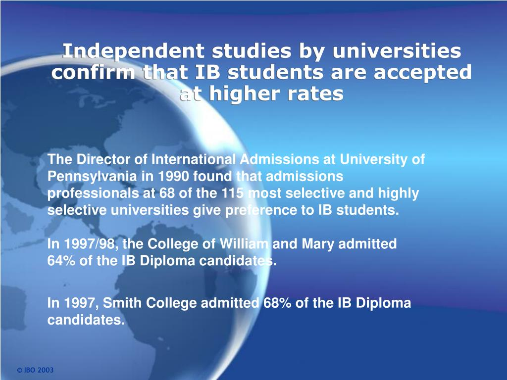 The Director of International Admissions at University of Pennsylvania in 1990 found that admissions professionals at 68 of the 115 most selective and highly selective universities give preference to IB students.