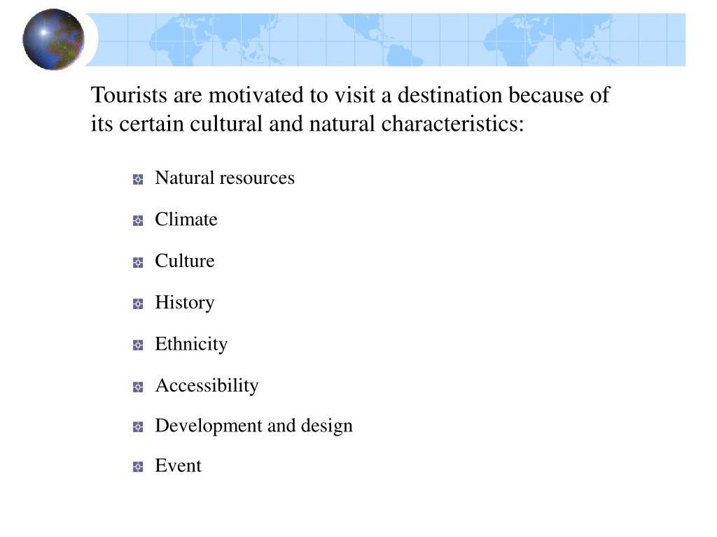 Tourists are motivated to visit a destination because of its certain cultural and natural characteristics: